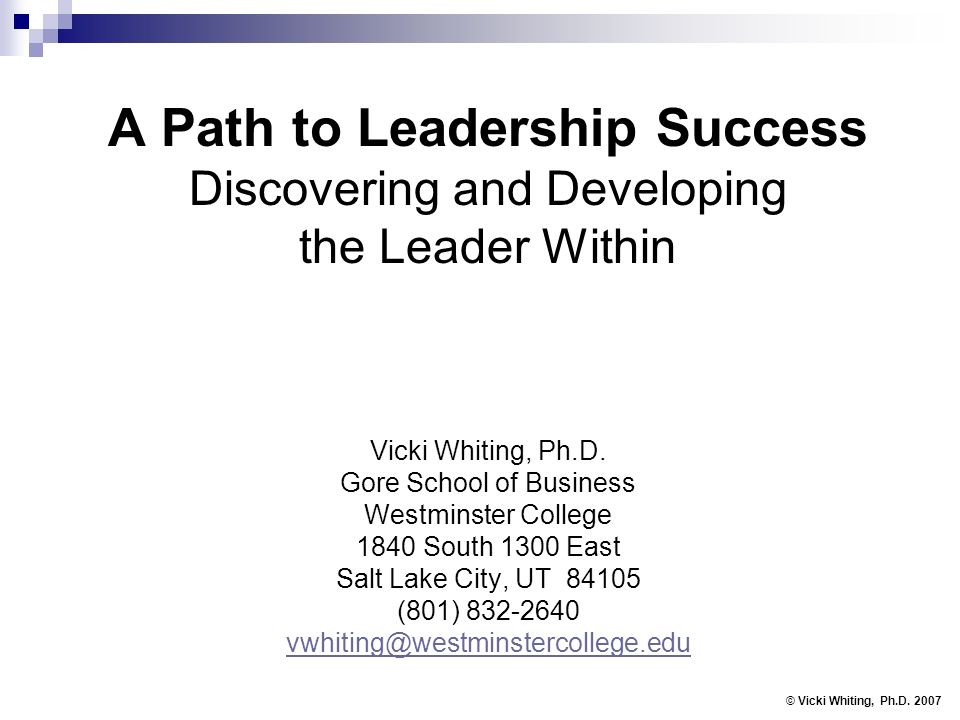 A Path to Leadership Success Discovering and Developing the Leader Within Vicki Whiting, Ph.D. Gore School of Business Westminster College 1840 South