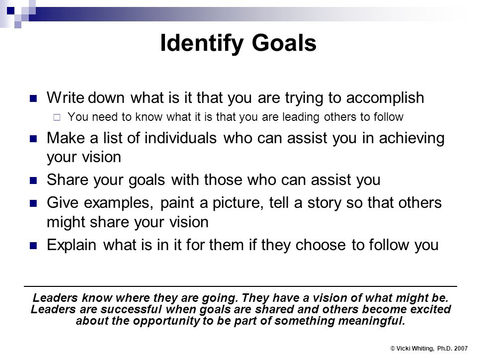 Identify Goals Write down what is it that you are trying to accomplish You need to know what it is that you are leading others to follow Make a list of individuals who can assist you in achieving your vision Share your goals with those who can assist you Give examples, paint a picture, tell a story so that others might share your vision Explain what is in it for them if they choose to follow you © Vicki Whiting, Ph.D.
