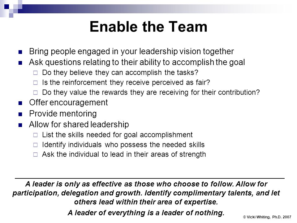 Enable the Team Bring people engaged in your leadership vision together Ask questions relating to their ability to accomplish the goal Do they believe they can accomplish the tasks.