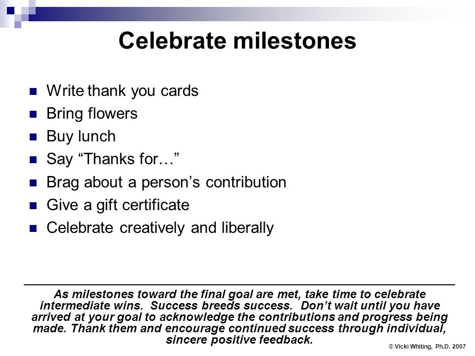 Celebrate milestones Write thank you cards Bring flowers Buy lunch Say Thanks for… Brag about a persons contribution Give a gift certificate Celebrate creatively and liberally © Vicki Whiting, Ph.D.