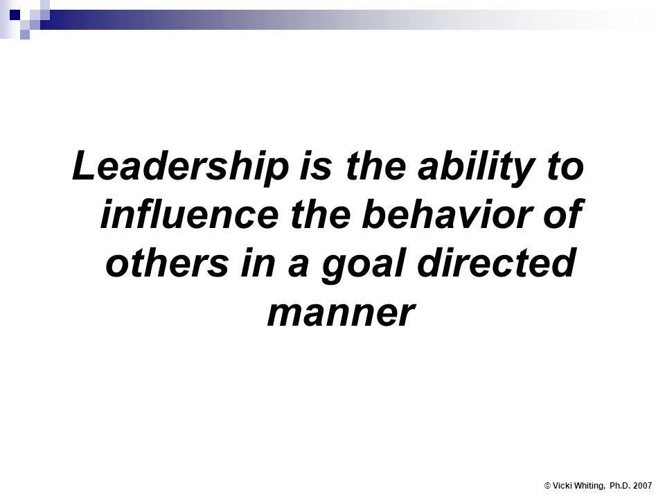 Leadership is the ability to influence the behavior of others in a goal directed manner © Vicki Whiting, Ph.D. 2007