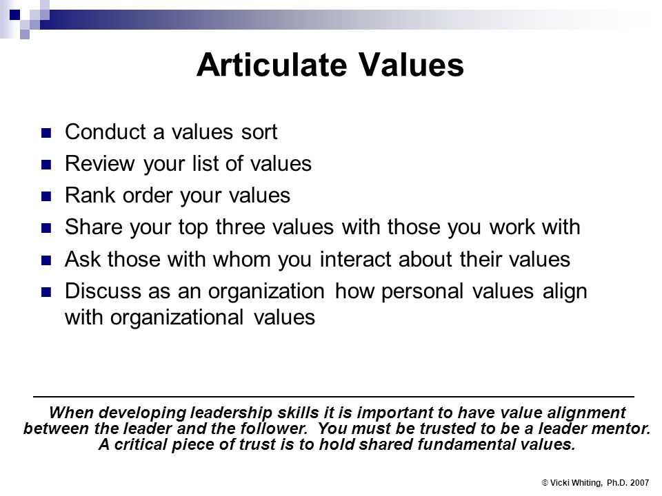 Articulate Values Conduct a values sort Review your list of values Rank order your values Share your top three values with those you work with Ask those with whom you interact about their values Discuss as an organization how personal values align with organizational values © Vicki Whiting, Ph.D.