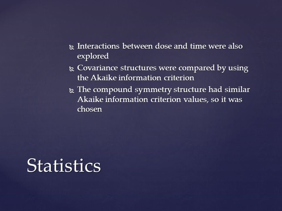 Interactions between dose and time were also explored Interactions between dose and time were also explored Covariance structures were compared by using the Akaike information criterion Covariance structures were compared by using the Akaike information criterion The compound symmetry structure had similar Akaike information criterion values, so it was chosen The compound symmetry structure had similar Akaike information criterion values, so it was chosen Statistics