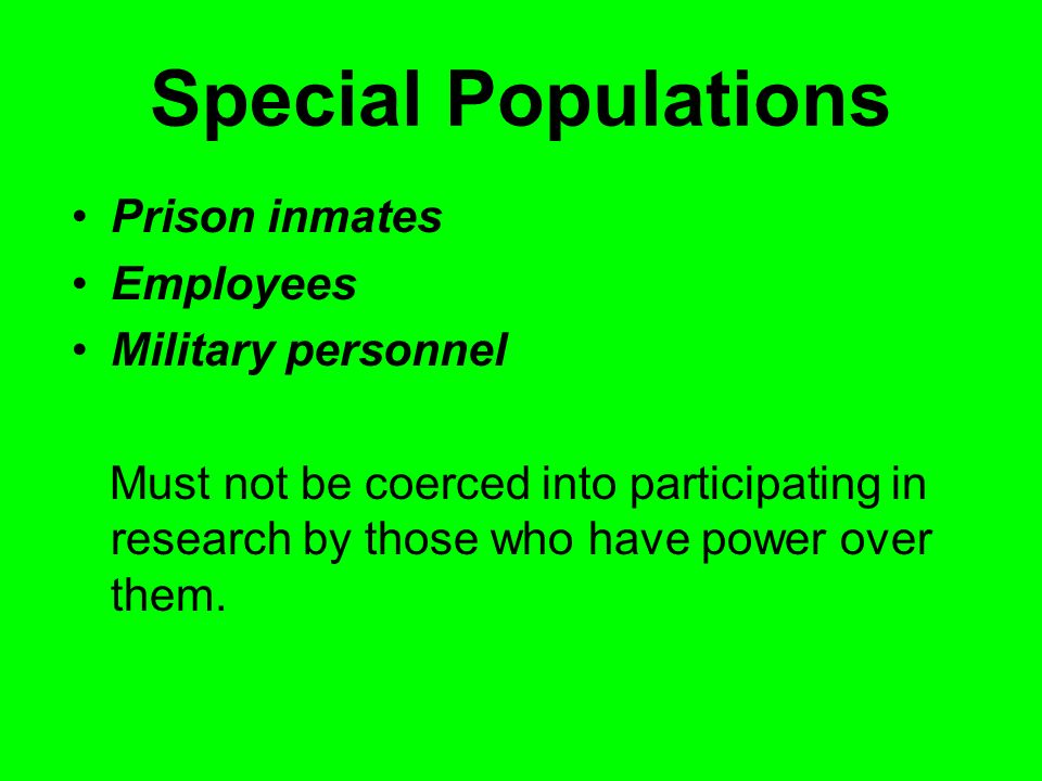 Special Populations Prison inmates Employees Military personnel Must not be coerced into participating in research by those who have power over them.