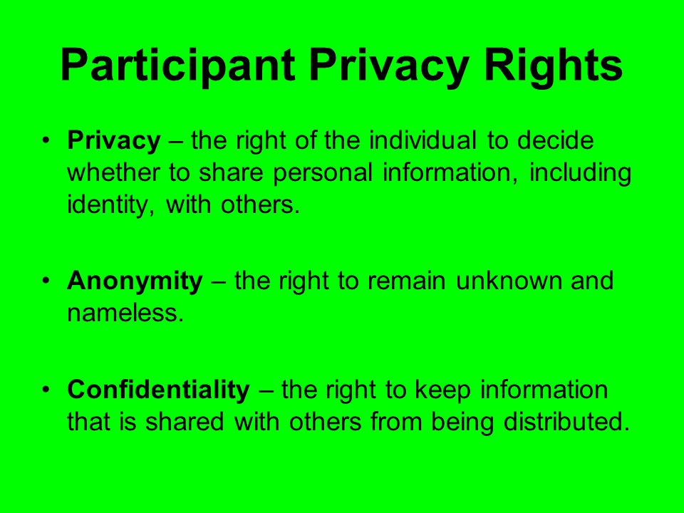 Participant Privacy Rights Privacy – the right of the individual to decide whether to share personal information, including identity, with others.