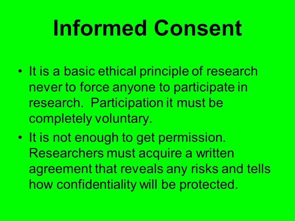 Informed Consent It is a basic ethical principle of research never to force anyone to participate in research.