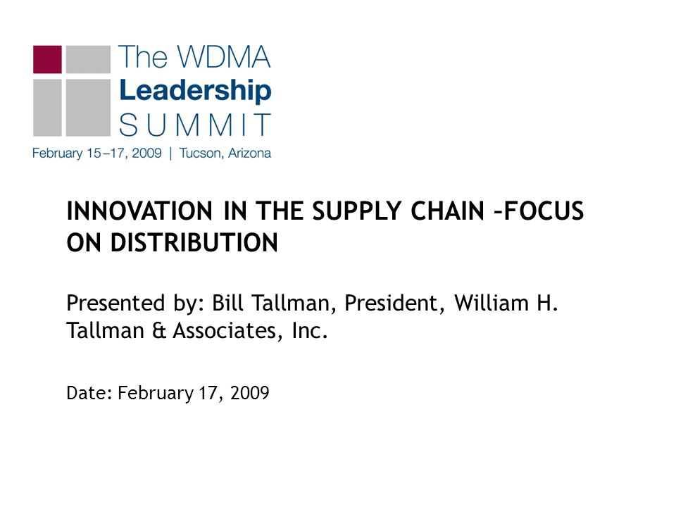 INNOVATION IN THE SUPPLY CHAIN –FOCUS ON DISTRIBUTION Presented by: Bill Tallman, President, William H.