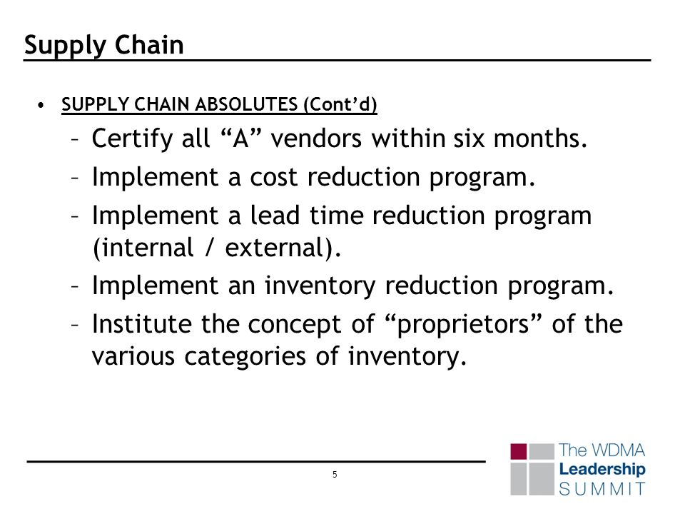 4 Supply Chain SUPPLY CHAIN ABSOLUTES (Contd) –Make sure your ERP system has a robust Supply chain module. If it does not, get one. –Buyers / buyer pl
