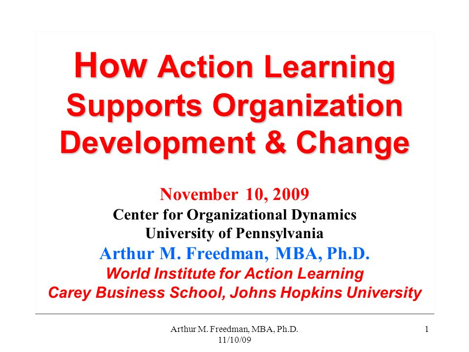 Arthur M. Freedman, MBA, Ph.D. 11/10/09 1 How Action Learning Supports Organization Development & Change How Action Learning Supports Organization Dev