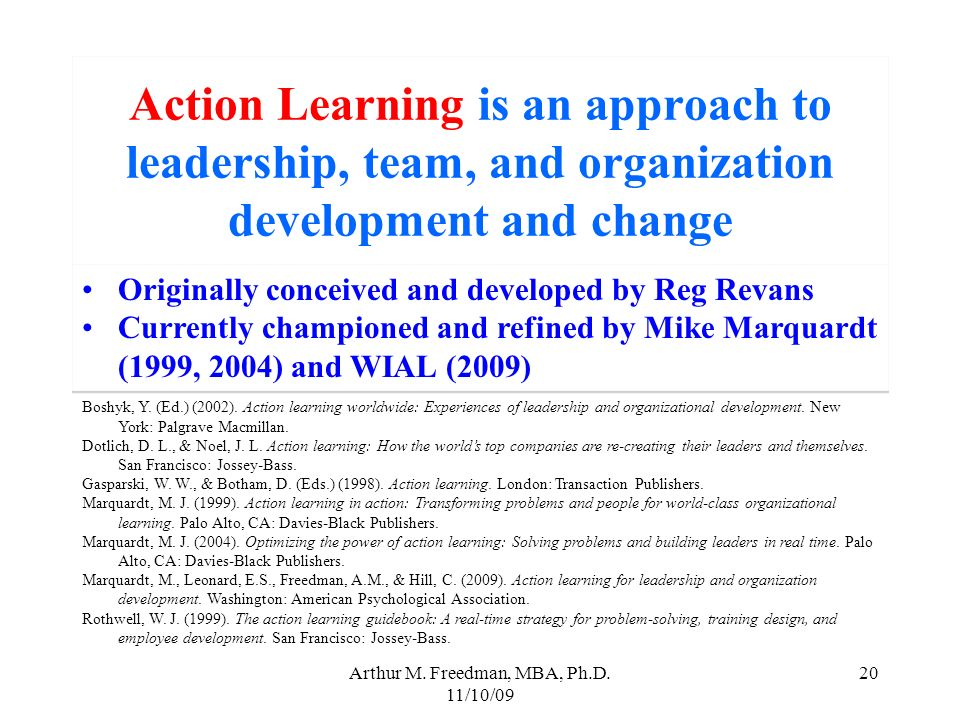Arthur M. Freedman, MBA, Ph.D. 11/10/09 20 Action Learning is an approach to leadership, team, and organization development and change Originally conc