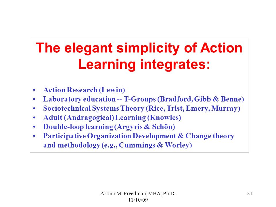 Arthur M. Freedman, MBA, Ph.D. 11/10/09 21 The elegant simplicity of Action Learning integrates: Action Research (Lewin) Laboratory education -- T-Gro