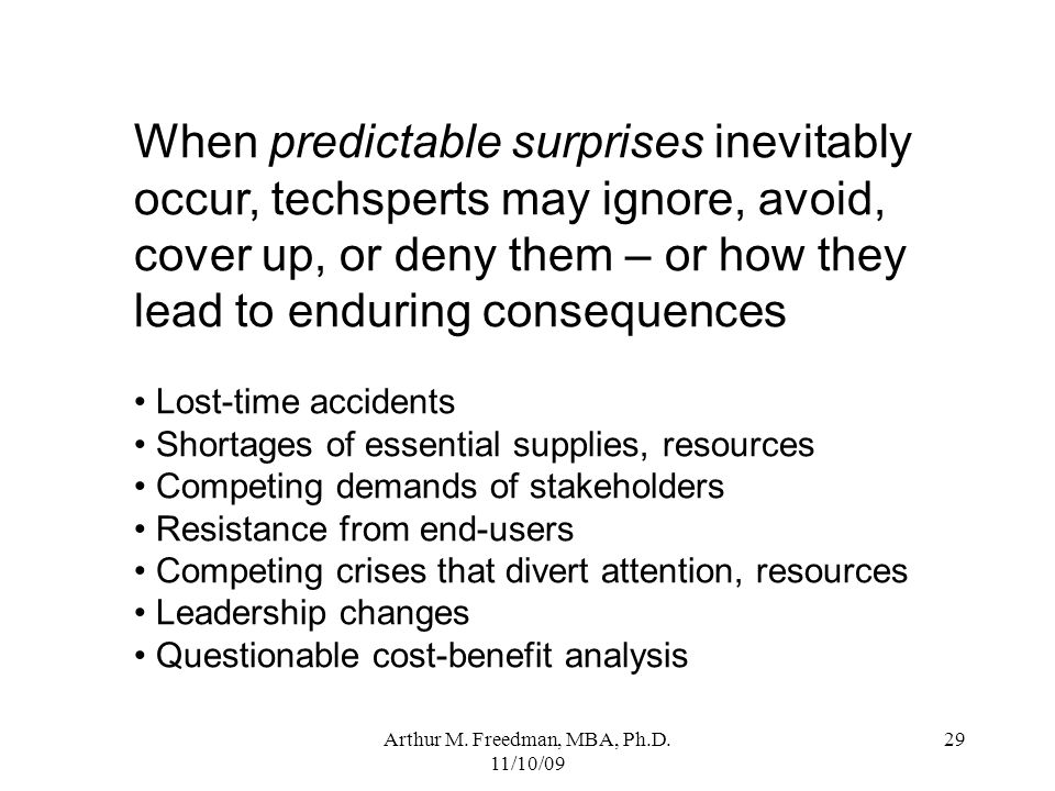 Arthur M. Freedman, MBA, Ph.D. 11/10/09 29 When predictable surprises inevitably occur, techsperts may ignore, avoid, cover up, or deny them – or how