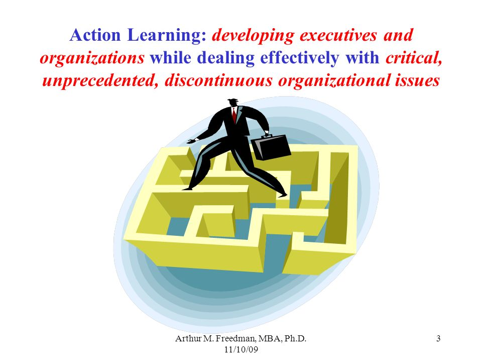 Arthur M. Freedman, MBA, Ph.D. 11/10/09 3 Action Learning: developing executives and organizations while dealing effectively with critical, unpreceden