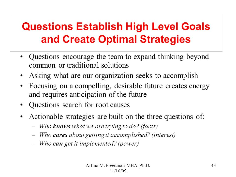 Arthur M. Freedman, MBA, Ph.D. 11/10/09 43 Questions Establish High Level Goals and Create Optimal Strategies Questions encourage the team to expand t