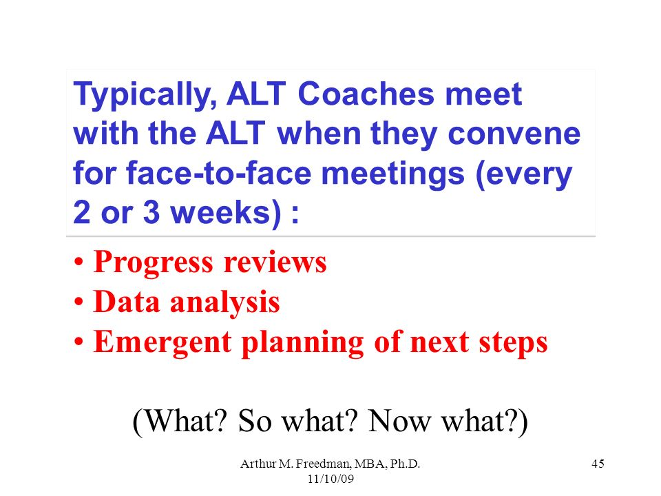 Arthur M. Freedman, MBA, Ph.D. 11/10/09 45 Typically, ALT Coaches meet with the ALT when they convene for face-to-face meetings (every 2 or 3 weeks) :