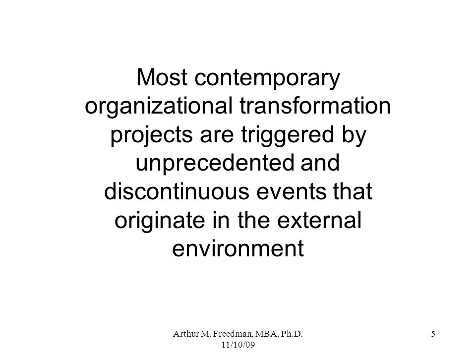Arthur M. Freedman, MBA, Ph.D. 11/10/09 5 Most contemporary organizational transformation projects are triggered by unprecedented and discontinuous ev