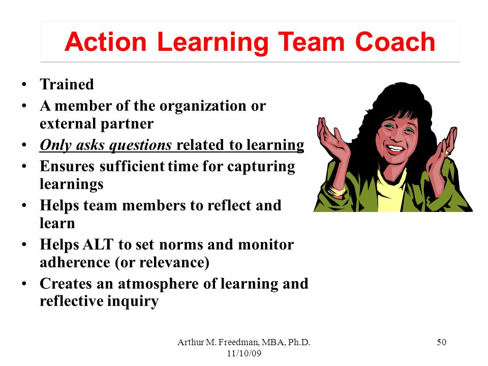 Arthur M. Freedman, MBA, Ph.D. 11/10/09 50 Action Learning Team Coach Trained A member of the organization or external partner Only asks questions rel