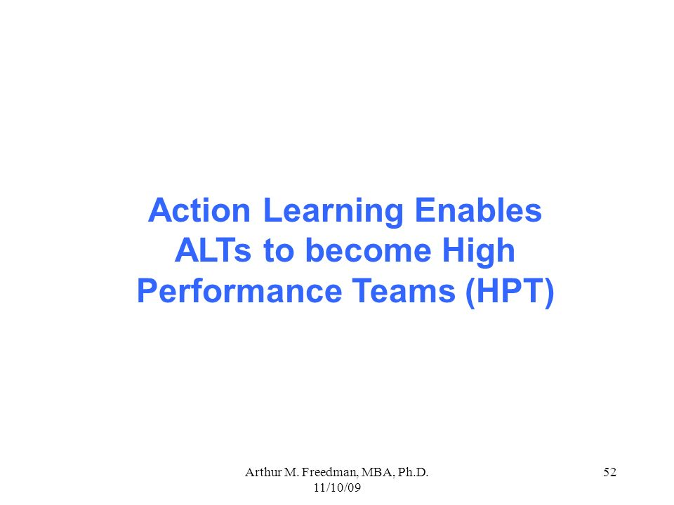 Arthur M. Freedman, MBA, Ph.D. 11/10/09 52 Action Learning Enables ALTs to become High Performance Teams (HPT)