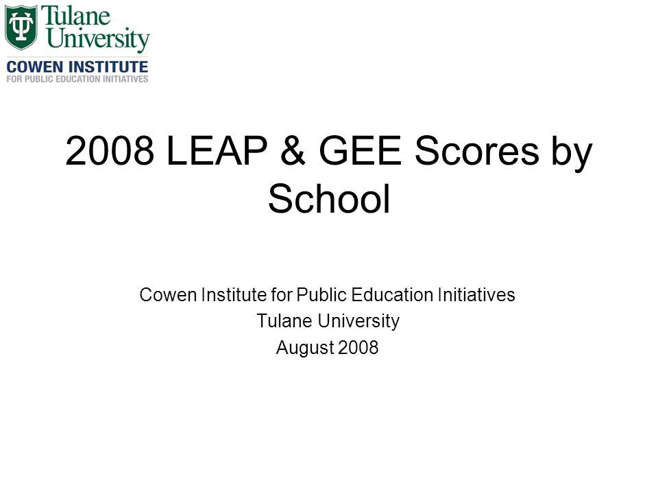 2008 LEAP & GEE Scores by School Cowen Institute for Public Education Initiatives Tulane University August 2008