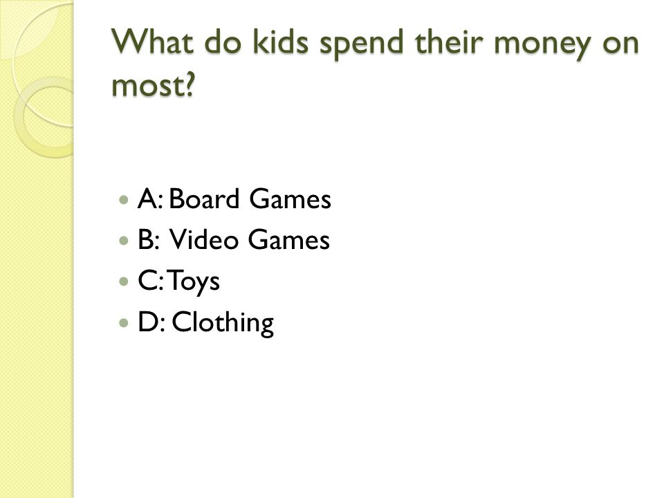 What do kids spend their money on most A: Board Games B: Video Games C: Toys D: Clothing