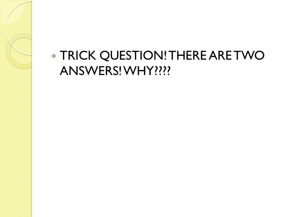 TRICK QUESTION! THERE ARE TWO ANSWERS! WHY????