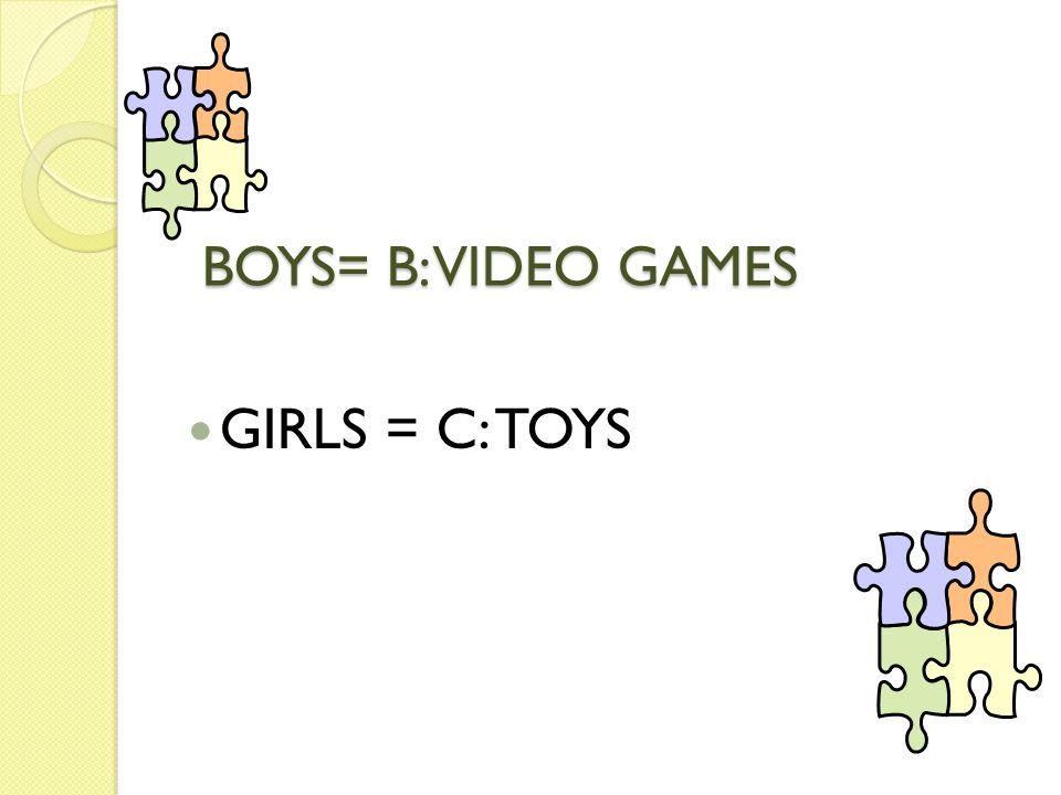 BOYS= B: VIDEO GAMES GIRLS = C: TOYS