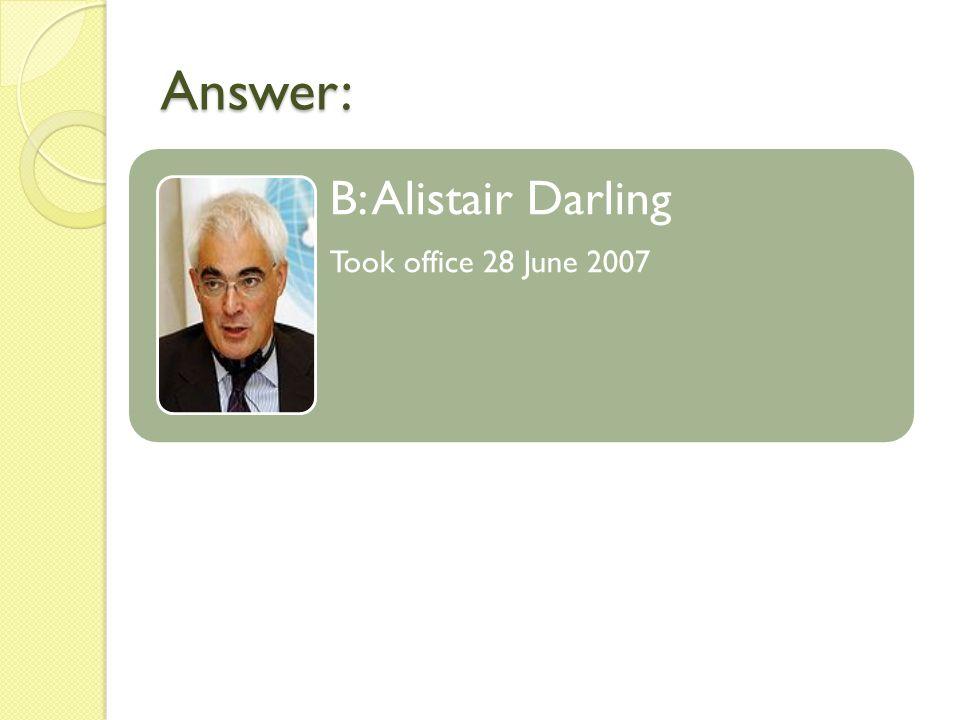 Answer: B: Alistair Darling Took office 28 June 2007
