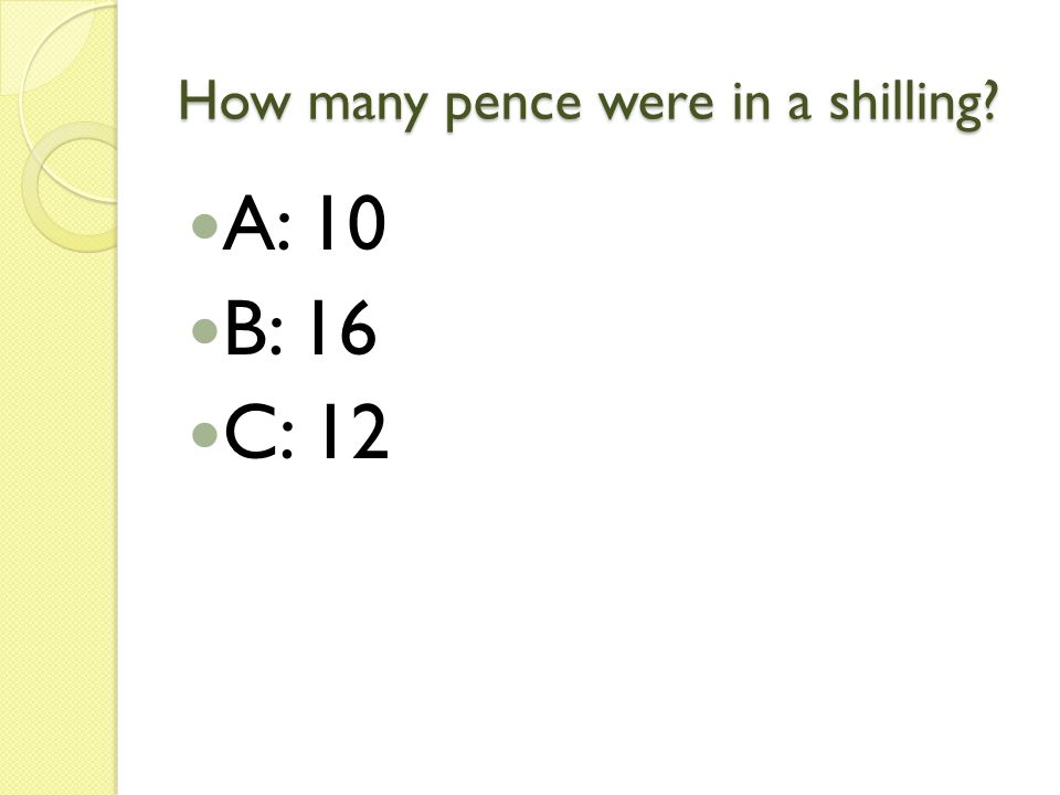 How many pence were in a shilling? A: 10 B: 16 C: 12