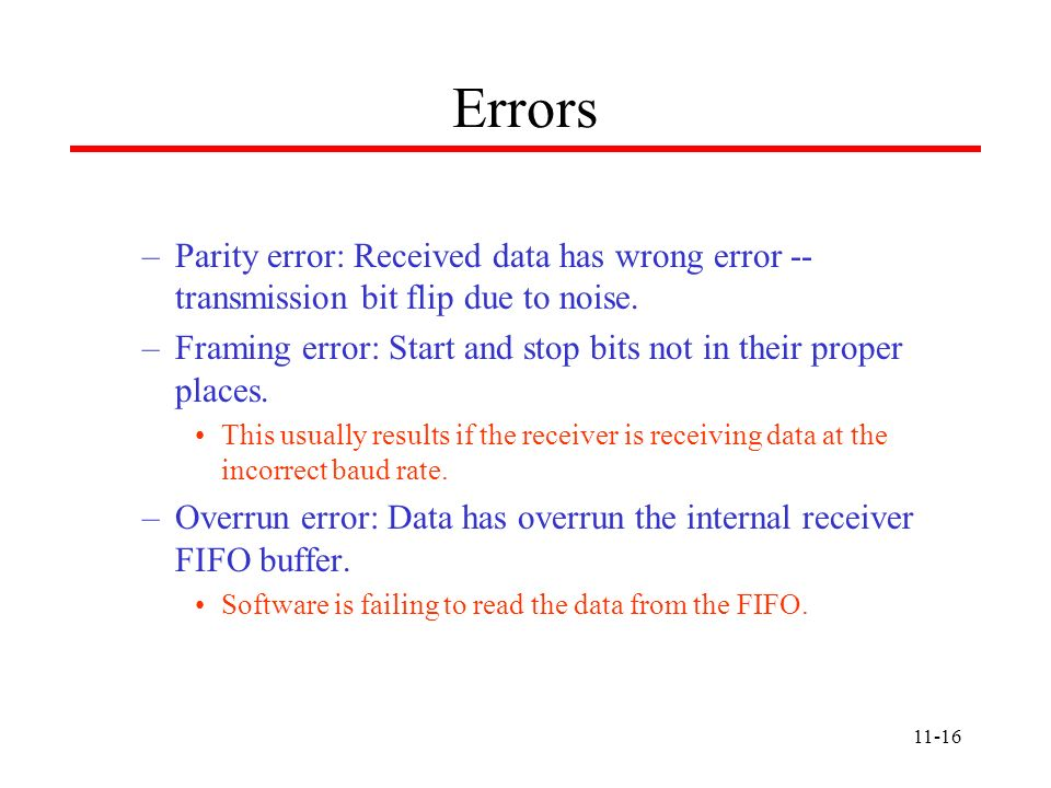 11-16 Errors –Parity error: Received data has wrong error -- transmission bit flip due to noise. –Framing error: Start and stop bits not in their prop