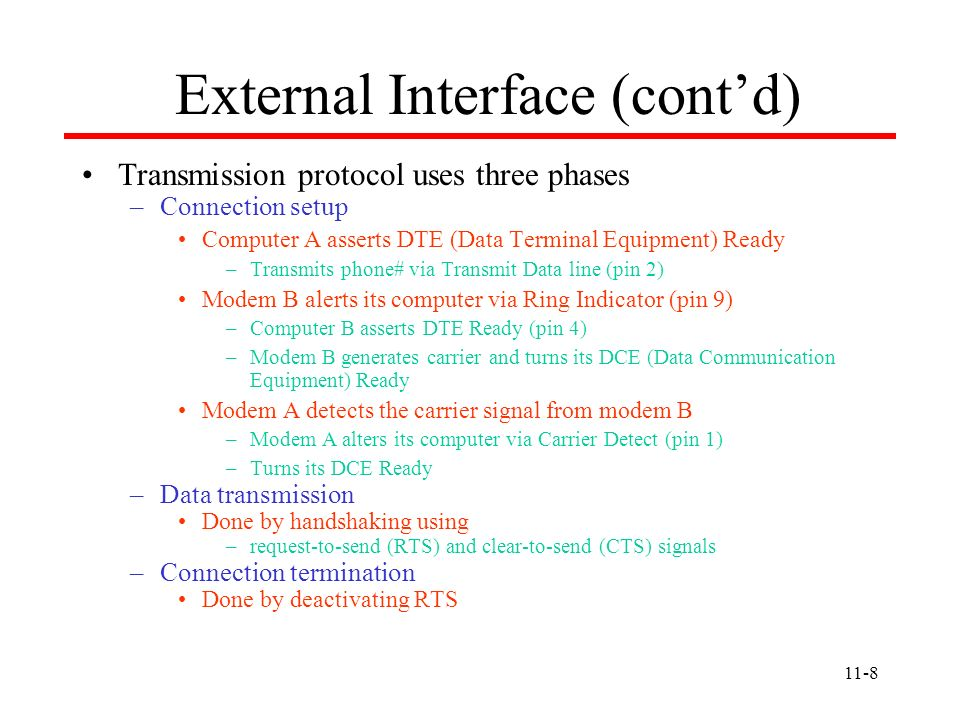 11-8 External Interface (contd) Transmission protocol uses three phases –Connection setup Computer A asserts DTE (Data Terminal Equipment) Ready –Tran