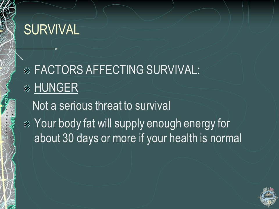 SURVIVAL Contd IMPROVISE SHELTER, you can survive for 30 days without food, 3 days without water. CONSERVE AS MUCH ENERGEY AS POSSIBLE ORIENTATE YOURS