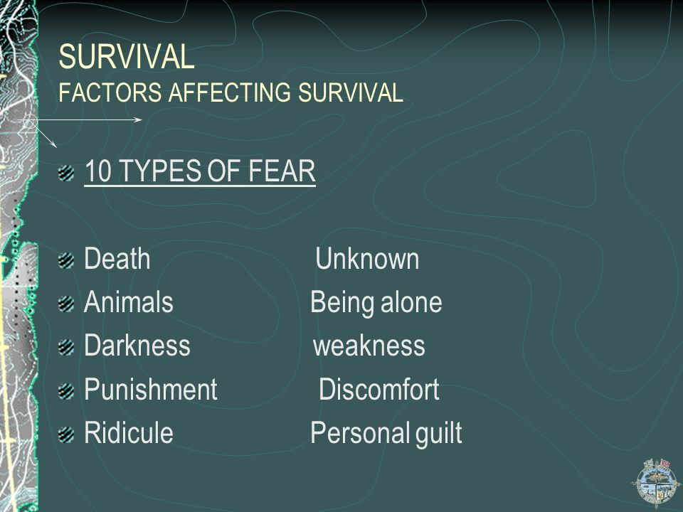 SURVIVAL FACTORS AFFECTING SURVIVAL FEAR: Fear is a normal reaction Fear can be the greatest obstacle to survival 10 types of fear