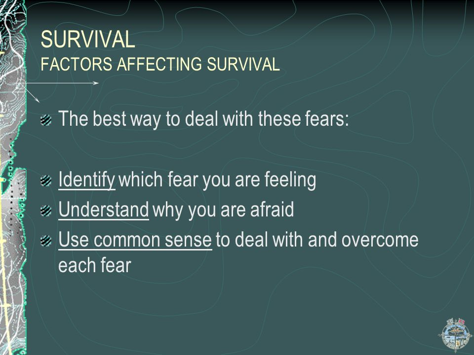 SURVIVAL FACTORS AFFECTING SURVIVAL 10 TYPES OF FEAR Death Unknown Animals Being alone Darkness weakness Punishment Discomfort Ridicule Personal guilt