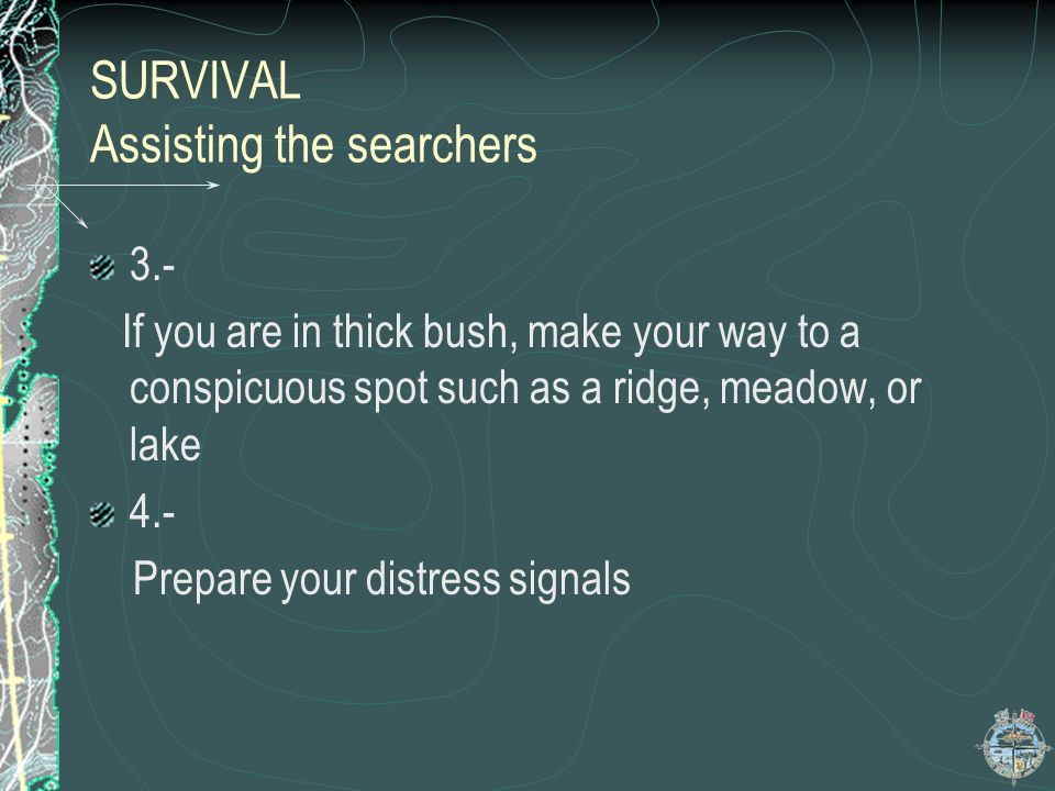 Survival Assisting the searchers 2.- DO NOT RETRACE YOUR STEPS The searchers will be retracting your route,either by ground or air, looking for signal