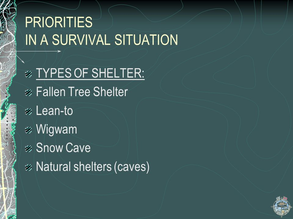 PRIORITIES IN A SURVIVAL SITUATION Shelter…contd Do not use too much energy building your shelter Situate your shelter near water,if possible Build yo