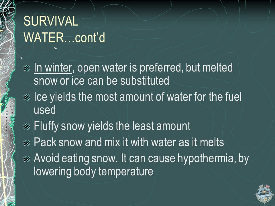 SURVIVAL WATER…contd During the summer,fast water,or spring water is preferred Water from marshy ground or muskeg should be boiled and use water decon