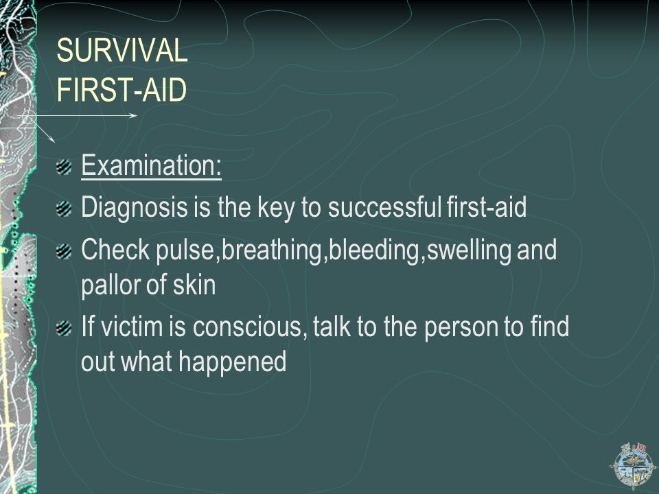 SURVIVAL Injury and First-aid Priorities Third priority: Less severe injuries which can benefit from first- aid Sprains and minor fractures Minor blee