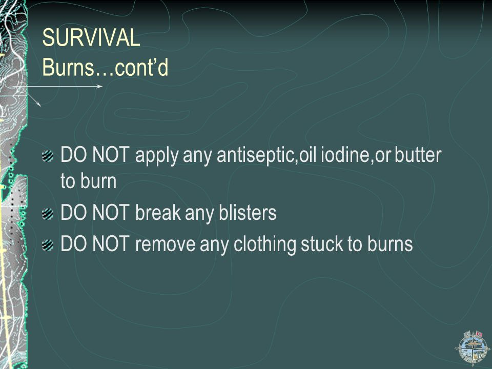 SURVIVAL BURNS Burns: Immerse in cold water Remove restrictive clothing and jewellry before swelling starts Cover burn with clean sterile cloth