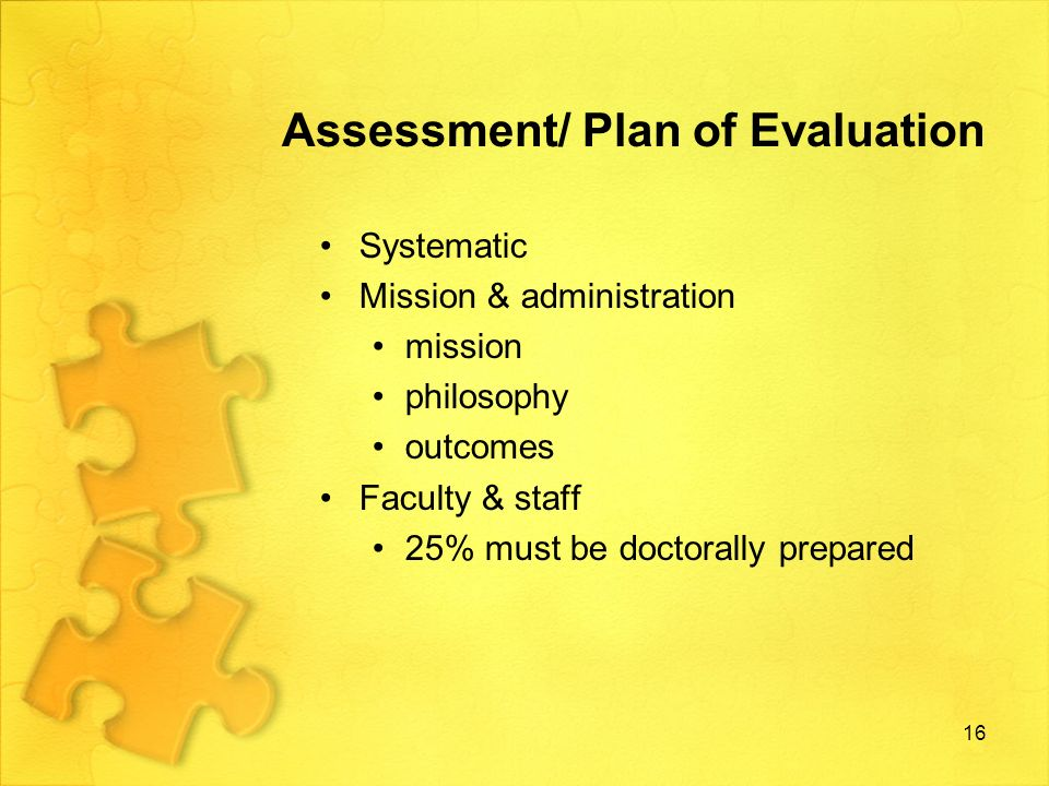 Assessment/ Plan of Evaluation …contd Provide faculty with accreditation standards Ensure faculty know & understand each standard Identify steps to ensure program excellence Plan of evaluation expected outcomes are specific expected outcomes are measurable Levels of achievement appropriate assessment methods a minimum of three (3) years of data for each component within evaluation plan 17