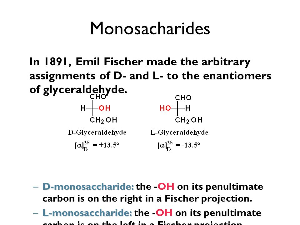 Monosacharides In 1891, Emil Fischer made the arbitrary assignments of D- and L- to the enantiomers of glyceraldehyde. –D-monosaccharide: –D-monosacch