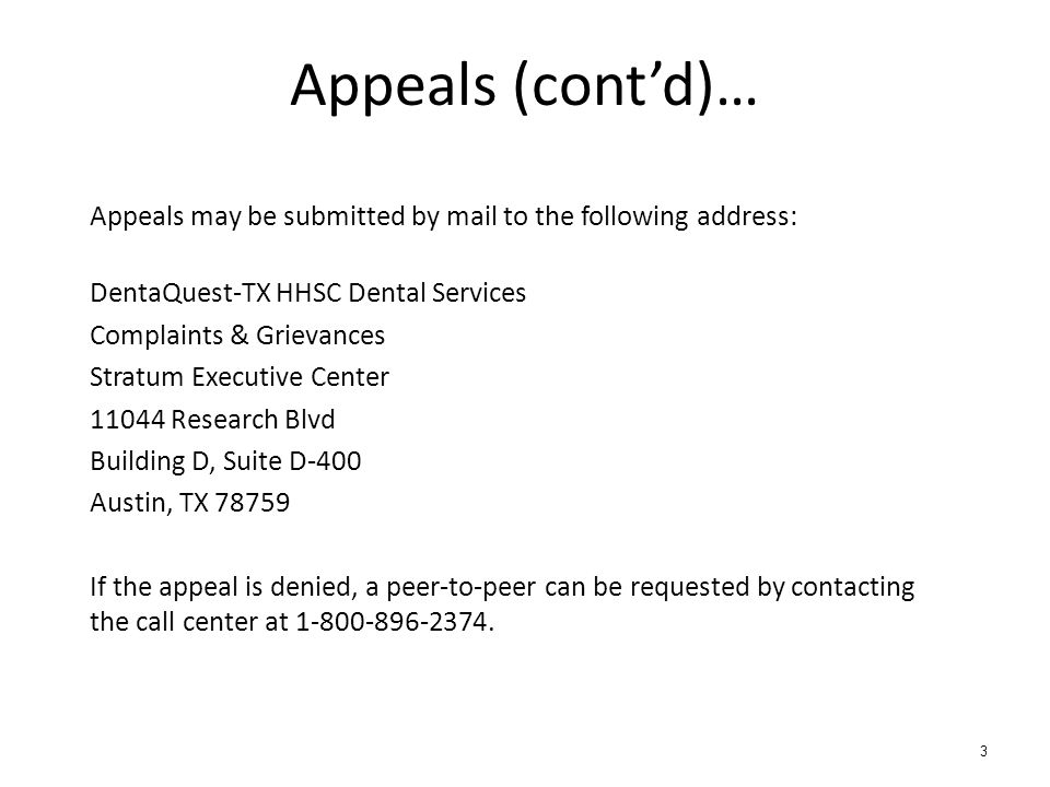 Appeals (contd)… Appeals may be submitted by mail to the following address: DentaQuest-TX HHSC Dental Services Complaints & Grievances Stratum Executive Center 11044 Research Blvd Building D, Suite D-400 Austin, TX 78759 If the appeal is denied, a peer-to-peer can be requested by contacting the call center at 1-800-896-2374.
