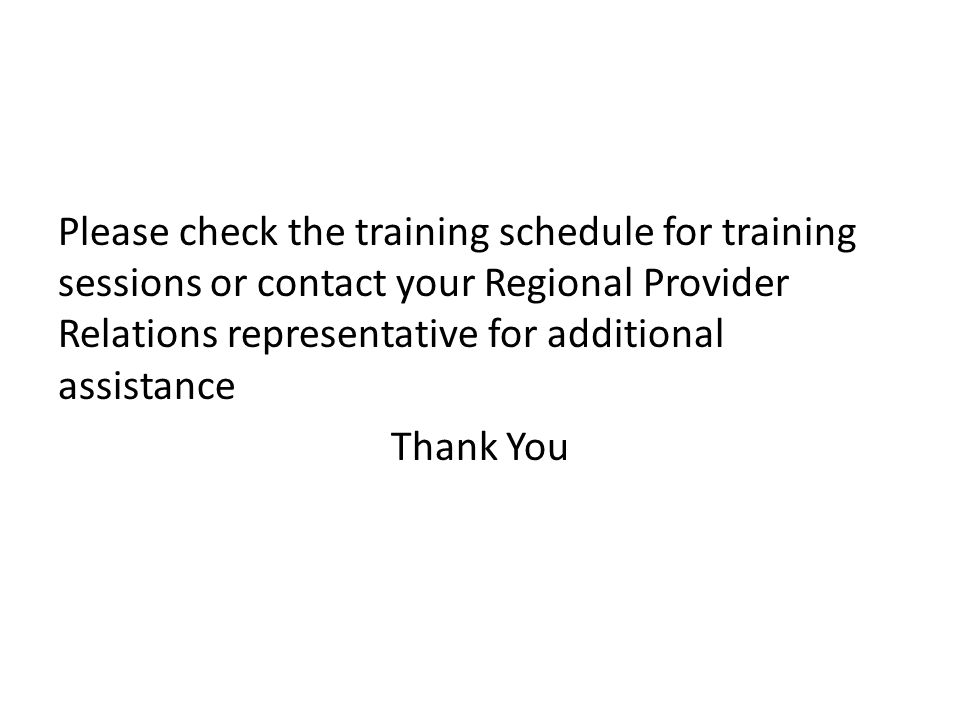 Please check the training schedule for training sessions or contact your Regional Provider Relations representative for additional assistance Thank You