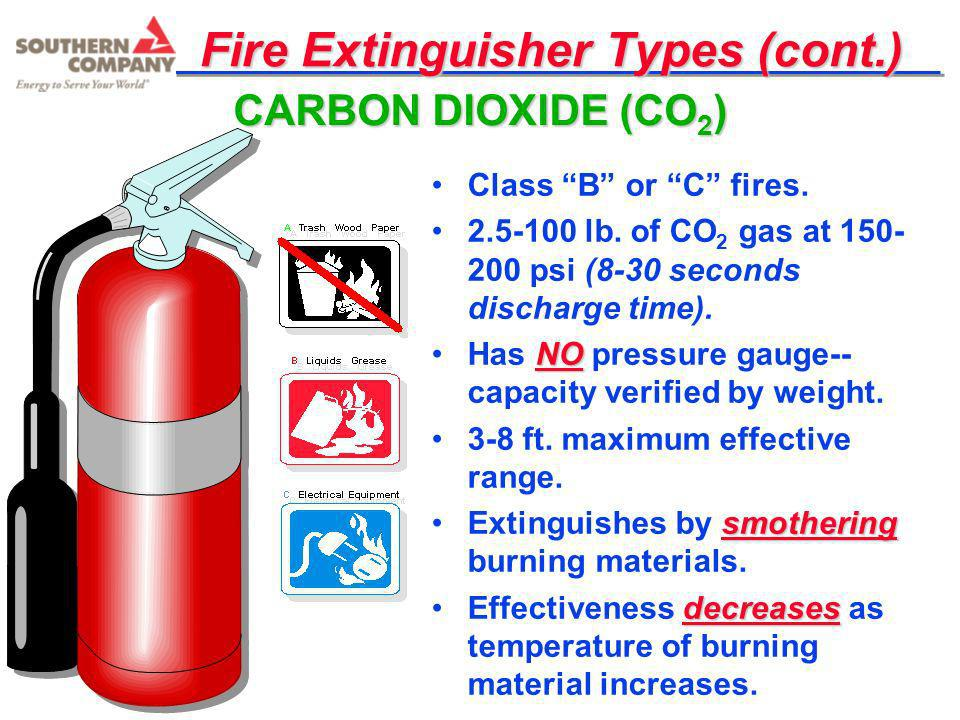 Fire Extinguisher Types (cont.) Class B or C fires. 2.5-100 lb. of CO 2 gas at 150- 200 psi (8-30 seconds discharge time). NOHas NO pressure gauge-- c