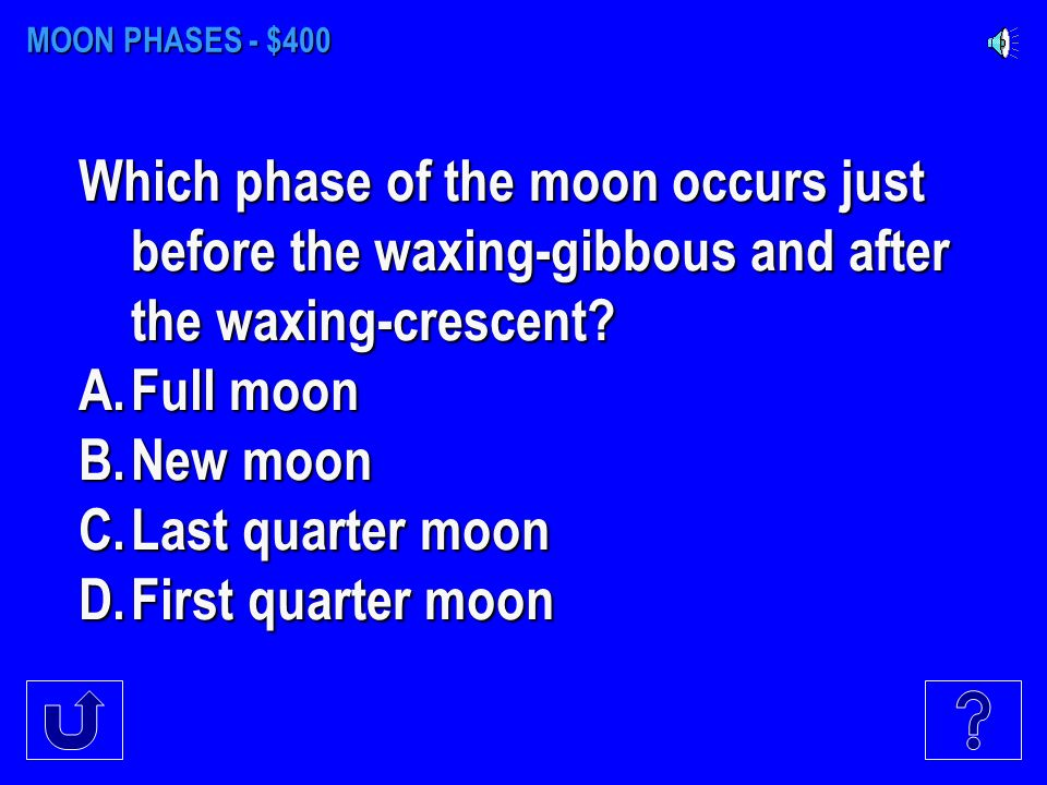 MOON PHASES - $300 What causes the phases of the moon? A.Earths revolution around the sun B.Earths revolution around the moon C.The moon revolving aro