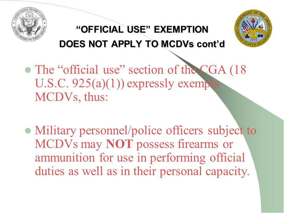 OFFICIAL USE EXEMPTION DOES NOT APPLY TO MCDVs contd The official use section of the CGA (18 U.S.C. 925(a)(1)) expressly exempts MCDVs, thus: Military