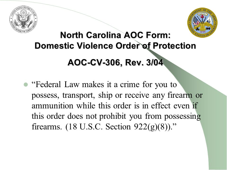 North Carolina AOC Form: Domestic Violence Order of Protection AOC-CV-306, Rev. 3/04 Federal Law makes it a crime for you to possess, transport, ship