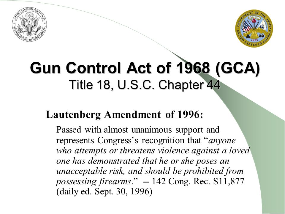 Gun Control Act of 1968 (GCA) Title 18, U.S.C. Chapter 44 Lautenberg Amendment of 1996: Passed with almost unanimous support and represents Congresss