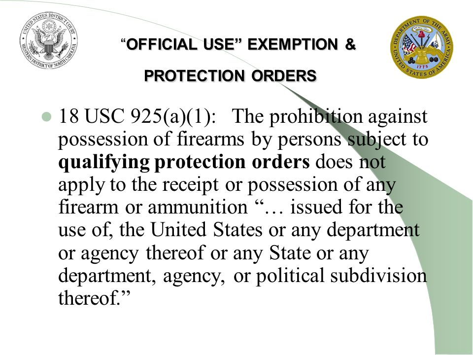 OFFICIAL USE EXEMPTION & PROTECTION ORDERSOFFICIAL USE EXEMPTION & PROTECTION ORDERS 18 USC 925(a)(1): The prohibition against possession of firearms