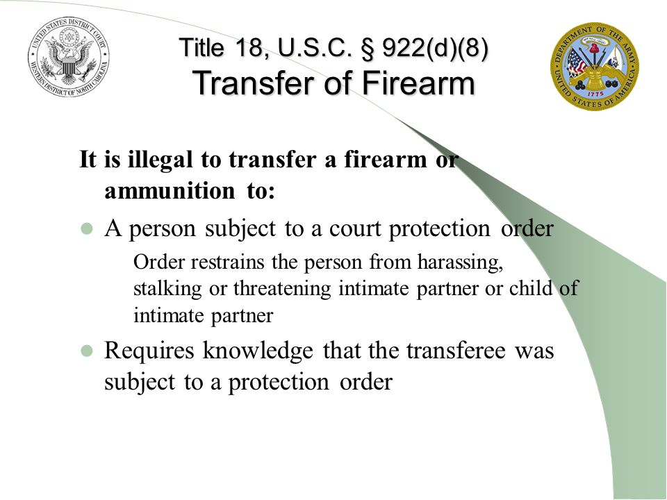 It is illegal to transfer a firearm or ammunition to: A person subject to a court protection order – Order restrains the person from harassing, stalki