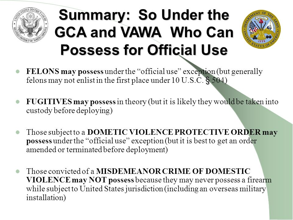 § FELONS may possess under the official use exception (but generally felons may not enlist in the first place under 10 U.S.C. § 504) FUGITIVES may pos